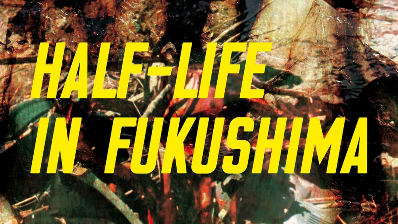 Half-Life in Fukushima - Life Within a Radiation Red Zone
