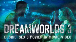 Dreamworlds 3: Desire, Sex & Power in Music Video (Abridged Version)