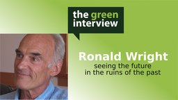 Ronald Wright: Seeing the Future in the Ruins of the Past