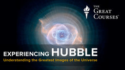 Experiencing Hubble - Understanding the Greatest Images of the Universe Course