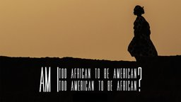 Am I Too African to be American? Too American to be African?