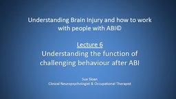 Lecture 6: Understanding the Function of Challenging Behaviour after ABI