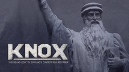 Knox - Life & Legacy of Scotland's Controversial Reformer