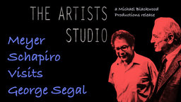 The Artist's Studio: Meyer Schapiro Visits George Segal - A Conversation Between an Art Historian and an Acclaimed Sculptor